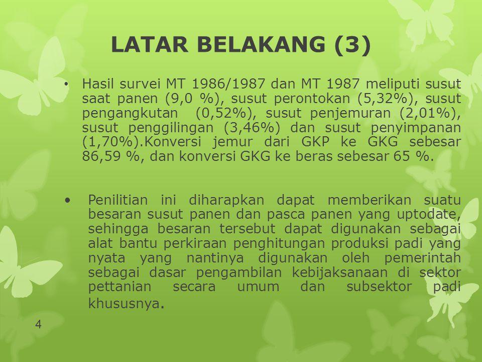 LATAR BELAKANG (3) • Hasil survei MT 1986/1987 dan MT 1987 meliputi susut saat panen (9,0 %), susut perontokan (5,32%), susut pengangkutan (0,52%), su