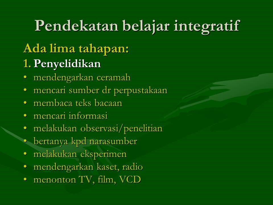 Pendekatan belajar integratif Ada lima tahapan: 1.Penyelidikan •mendengarkan ceramah •mencari sumber dr perpustakaan •membaca teks bacaan •mencari informasi •melakukan observasi/penelitian •bertanya kpd narasumber •melakukan eksperimen •mendengarkan kaset, radio •menonton TV, film, VCD