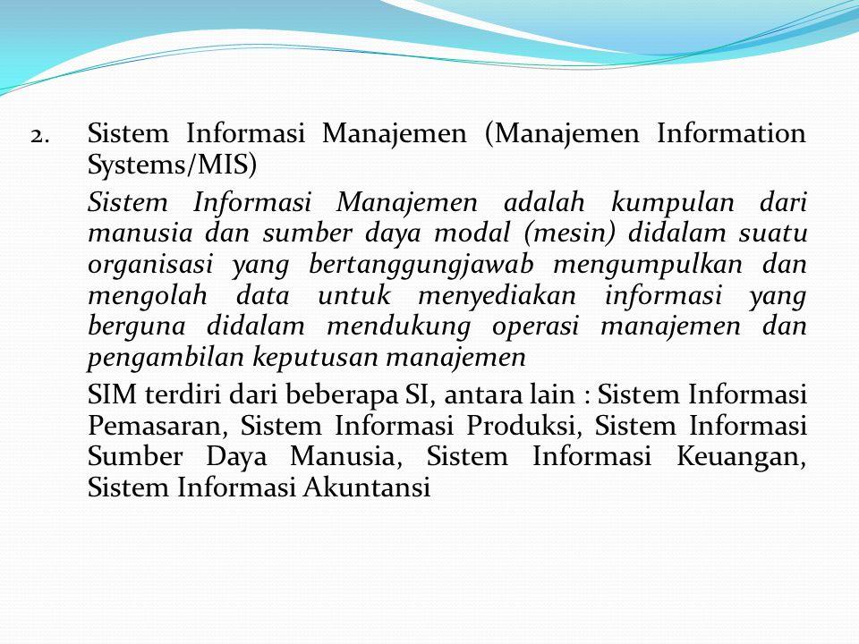 2. Sistem Informasi Manajemen (Manajemen Information Systems/MIS) Sistem Informasi Manajemen adalah kumpulan dari manusia dan sumber daya modal (mesin