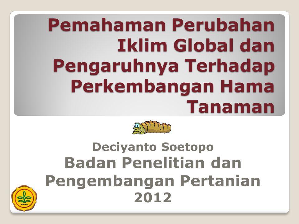 Pemahaman Perubahan Iklim Global dan Pengaruhnya Terhadap Perkembangan Hama Tanaman Deciyanto Soetopo Badan Penelitian dan Pengembangan Pertanian 2012