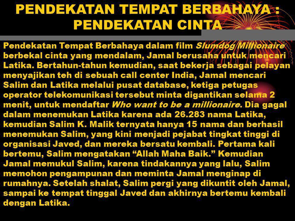 PENDEKATAN TEMPAT BERBAHAYA : PENDEKATAN CINTA Pendekatan Tempat Berbahaya dalam film Slumdog Millionaire berbekal cinta yang mendalam, Jamal berusaha untuk mencari Latika.