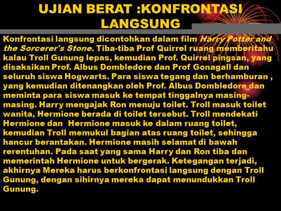 UJIAN BERAT :KONFRONTASI LANGSUNG Konfrontasi langsung dicontohkan dalam film Harry Potter and the Sorcerer's Stone. Tiba-tiba Prof Quirrel ruang memb