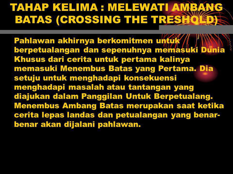 TAHAP KELIMA : MELEWATI AMBANG BATAS (CROSSING THE TRESHOLD) Pahlawan akhirnya berkomitmen untuk berpetualangan dan sepenuhnya memasuki Dunia Khusus d