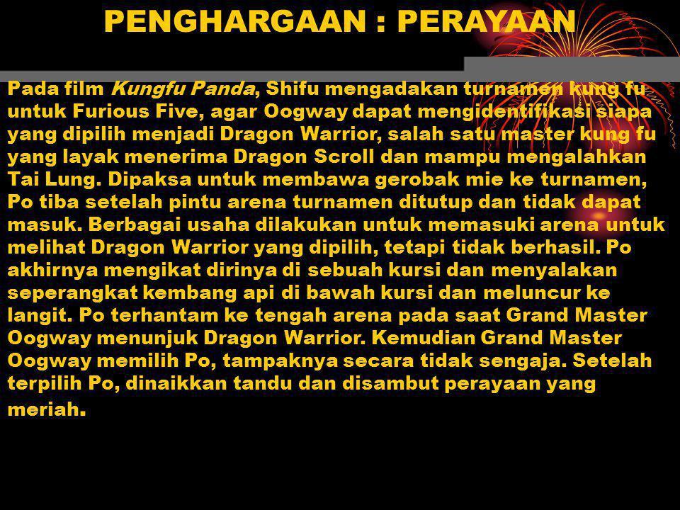 PENGHARGAAN : PERAYAAN Pada film Kungfu Panda, Shifu mengadakan turnamen kung fu untuk Furious Five, agar Oogway dapat mengidentifikasi siapa yang dipilih menjadi Dragon Warrior, salah satu master kung fu yang layak menerima Dragon Scroll dan mampu mengalahkan Tai Lung.