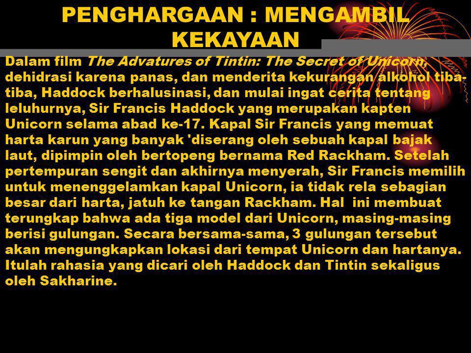 PENGHARGAAN : MENGAMBIL KEKAYAAN Dalam film The Advatures of Tintin: The Secret of Unicorn, dehidrasi karena panas, dan menderita kekurangan alkohol tiba- tiba, Haddock berhalusinasi, dan mulai ingat cerita tentang leluhurnya, Sir Francis Haddock yang merupakan kapten Unicorn selama abad ke-17.