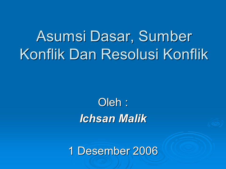 Asumsi Dasar, Sumber Konflik Dan Resolusi Konflik Oleh : Ichsan Malik 1 Desember 2006