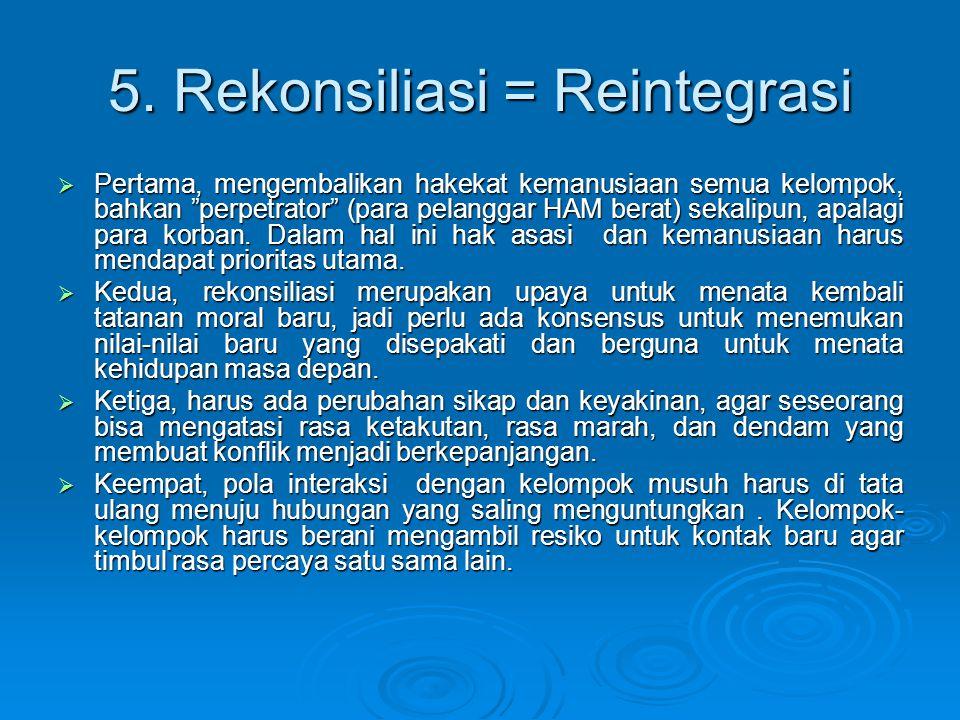 """5. Rekonsiliasi = Reintegrasi  Pertama, mengembalikan hakekat kemanusiaan semua kelompok, bahkan """"perpetrator"""" (para pelanggar HAM berat) sekalipun,"""