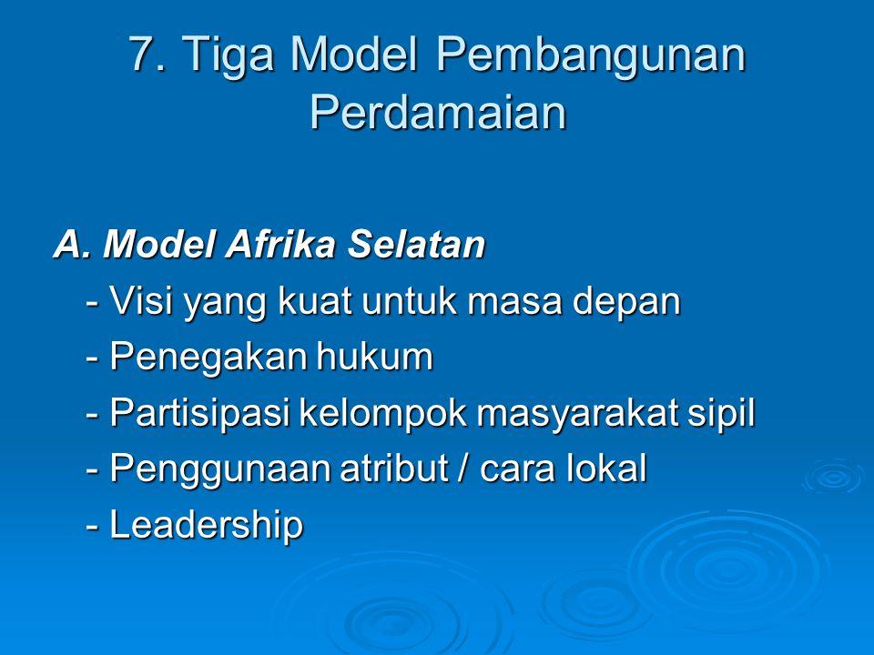 7. Tiga Model Pembangunan Perdamaian A. Model Afrika Selatan - Visi yang kuat untuk masa depan - Penegakan hukum - Partisipasi kelompok masyarakat sip