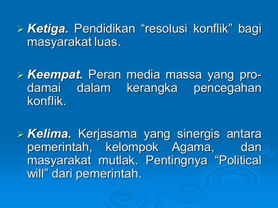 " Ketiga. Pendidikan ""resolusi konflik"" bagi masyarakat luas.  Keempat. Peran media massa yang pro- damai dalam kerangka pencegahan konflik.  Kelima"