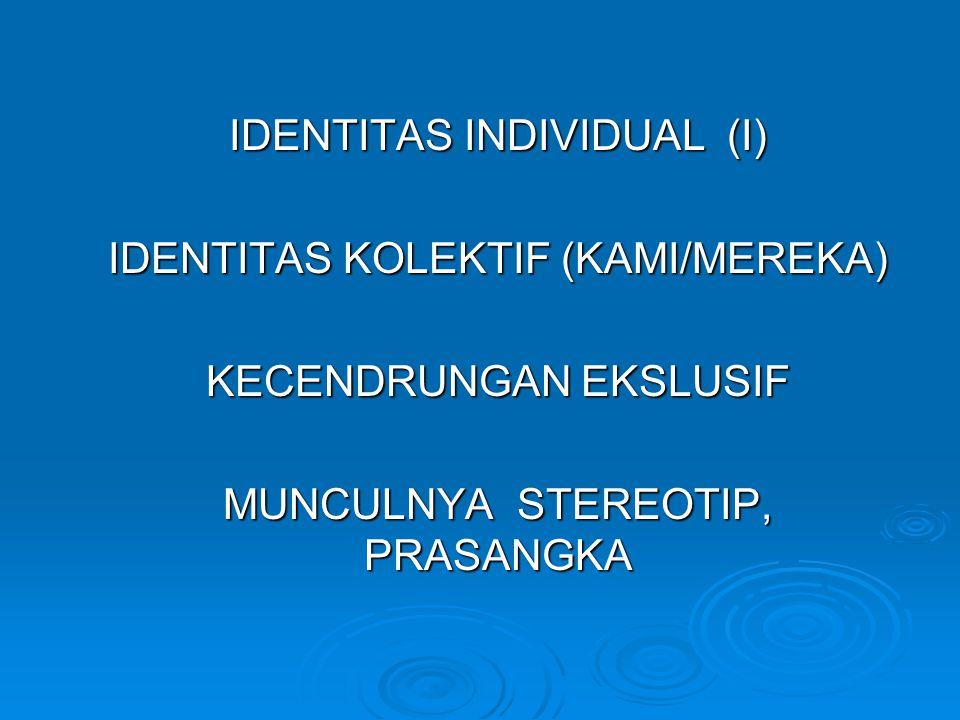 IDENTITAS INDIVIDUAL (I) IDENTITAS KOLEKTIF (KAMI/MEREKA) KECENDRUNGAN EKSLUSIF MUNCULNYA STEREOTIP, PRASANGKA