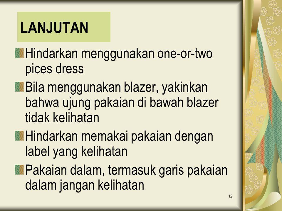 12 LANJUTAN Hindarkan menggunakan one-or-two pices dress Bila menggunakan blazer, yakinkan bahwa ujung pakaian di bawah blazer tidak kelihatan Hindark