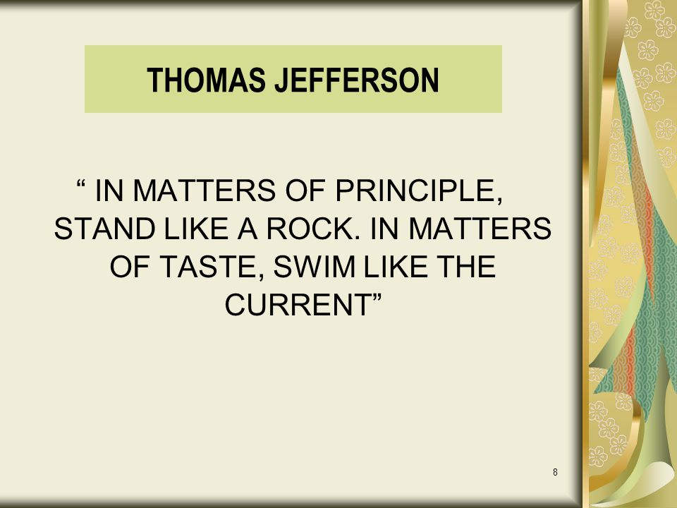 "8 THOMAS JEFFERSON "" IN MATTERS OF PRINCIPLE, STAND LIKE A ROCK. IN MATTERS OF TASTE, SWIM LIKE THE CURRENT"""