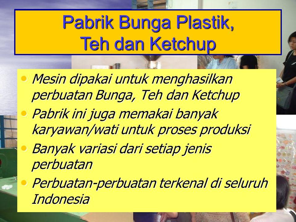 Pabrik Bunga Plastik, Teh dan Ketchup • Mesin dipakai untuk menghasilkan perbuatan Bunga, Teh dan Ketchup • Pabrik ini juga memakai banyak karyawan/wa