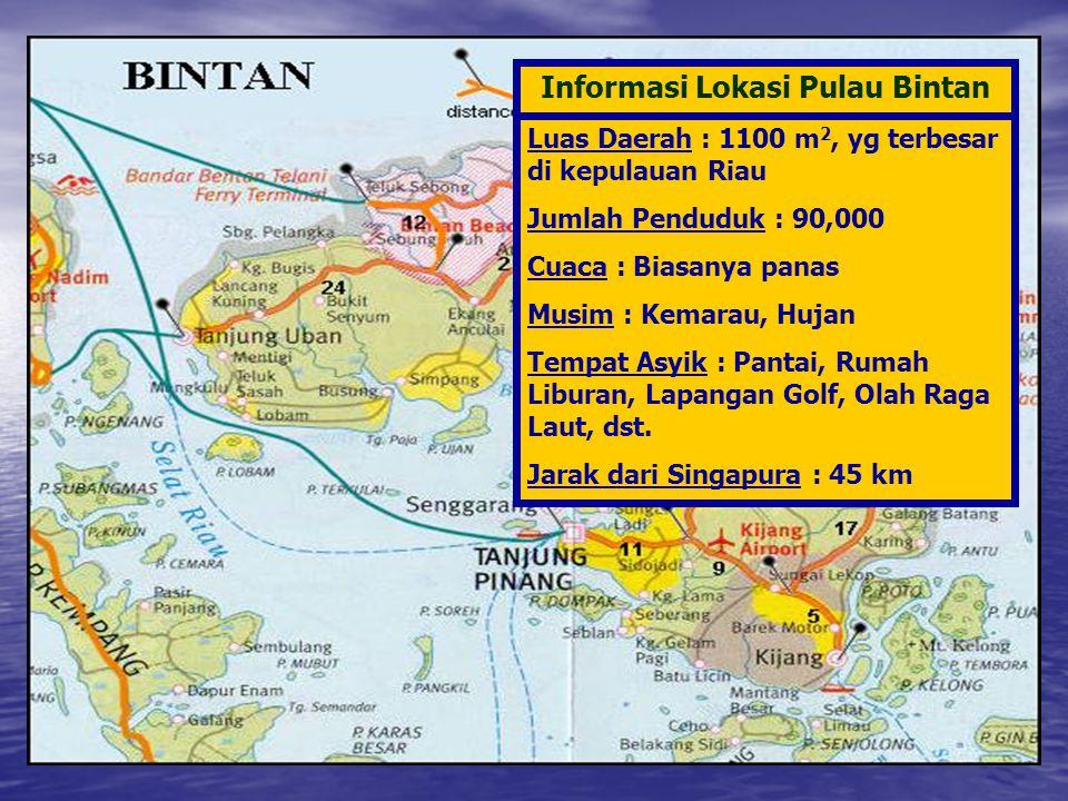 Informasi Lokasi Pulau Bintan Luas Daerah : 1100 m 2, yg terbesar di kepulauan Riau Jumlah Penduduk : 90,000 Cuaca : Biasanya panas Musim : Kemarau, H