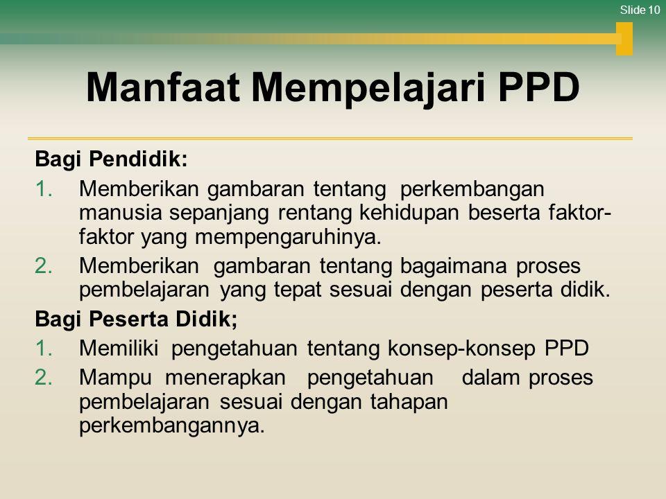 Slide 10 Manfaat Mempelajari PPD Bagi Pendidik: 1.Memberikan gambaran tentang perkembangan manusia sepanjang rentang kehidupan beserta faktor- faktor