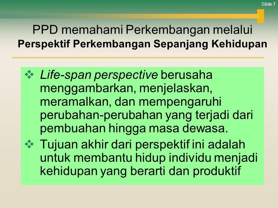 Slide 7 PPD memahami Perkembangan melalui Perspektif Perkembangan Sepanjang Kehidupan  Life-span perspective berusaha menggambarkan, menjelaskan, mer