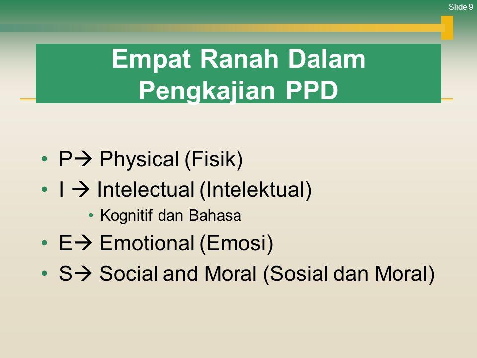 Slide 9 Empat Ranah Dalam Pengkajian PPD •P  Physical (Fisik) •I  Intelectual (Intelektual) •Kognitif dan Bahasa •E  Emotional (Emosi) •S  Social