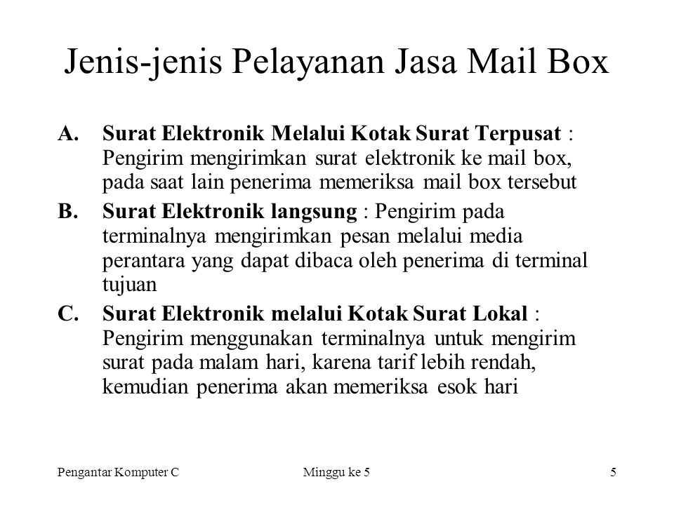 Pengantar Komputer CMinggu ke 55 Jenis-jenis Pelayanan Jasa Mail Box A.Surat Elektronik Melalui Kotak Surat Terpusat : Pengirim mengirimkan surat elek