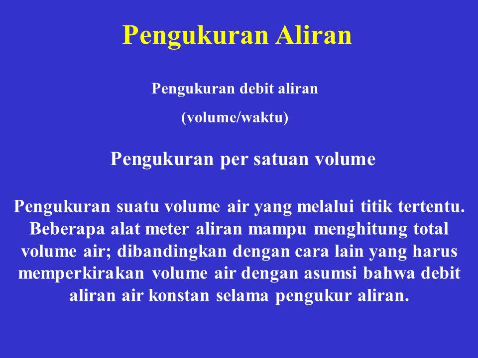 Pengukuran Aliran Pengukuran debit aliran (volume/waktu) Pengukuran per satuan volume Pengukuran suatu volume air yang melalui titik tertentu. Beberap
