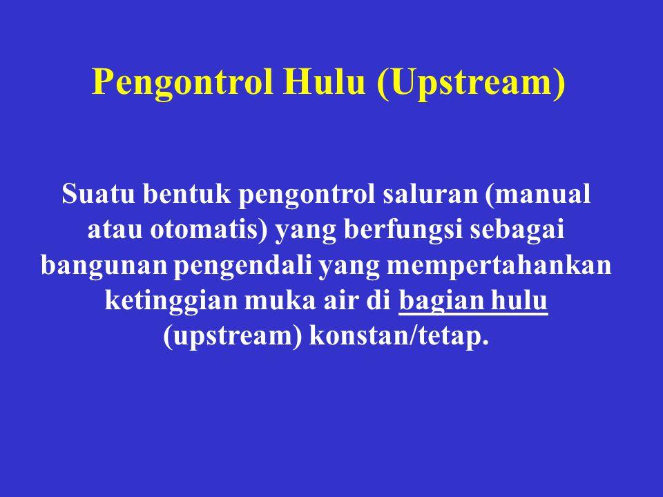 Pengontrol Hulu (Upstream) Suatu bentuk pengontrol saluran (manual atau otomatis) yang berfungsi sebagai bangunan pengendali yang mempertahankan ketin