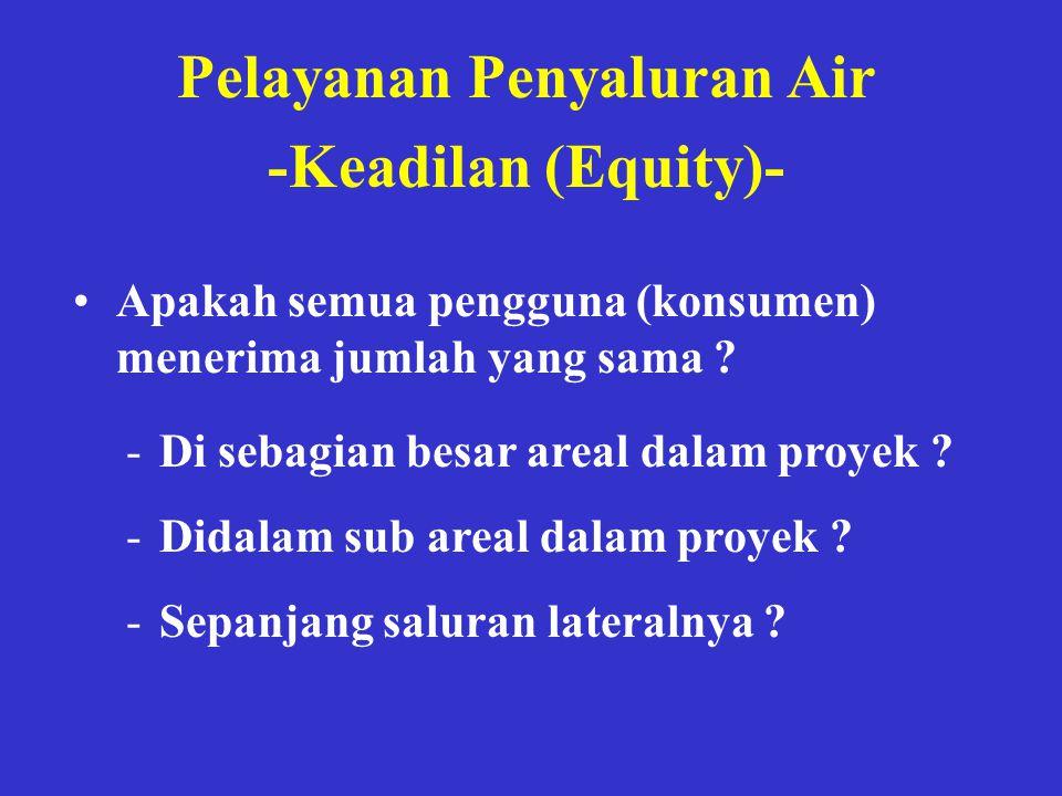 Pelayanan Penyaluran Air -Keadilan (Equity)- •Apakah semua pengguna (konsumen) menerima jumlah yang sama ? -Di sebagian besar areal dalam proyek ? -Di
