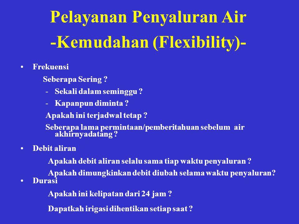 Pelayanan Penyaluran Air -Kemudahan (Flexibility)- •Frekuensi -Sekali dalam seminggu ? -Kapanpun diminta ? Apakah ini terjadwal tetap ? Seberapa lama