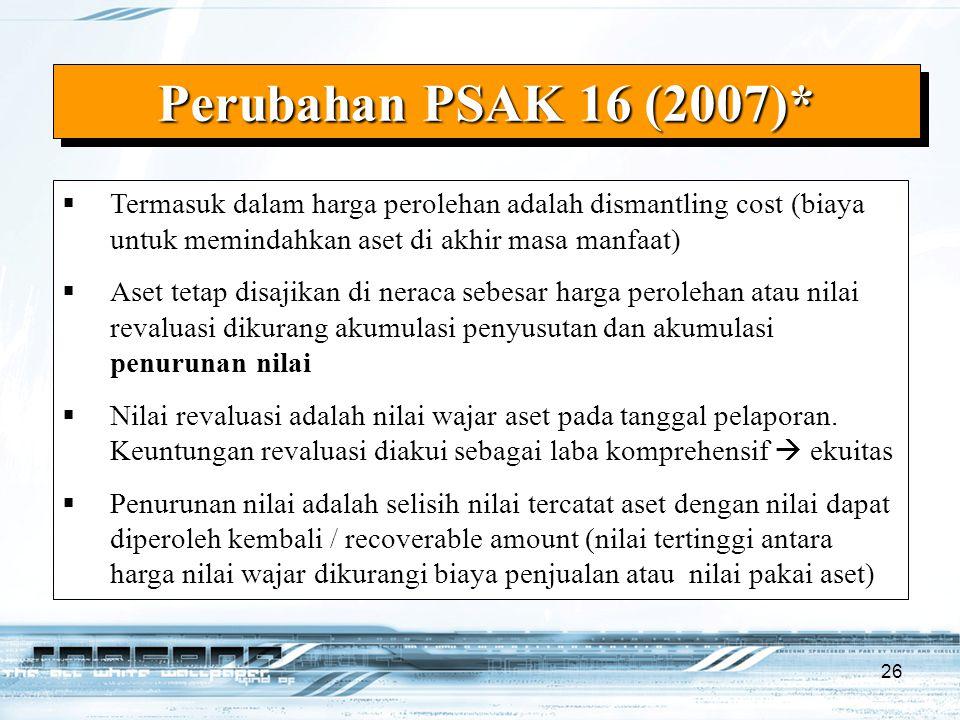 26 Perubahan PSAK 16 (2007)*  Termasuk dalam harga perolehan adalah dismantling cost (biaya untuk memindahkan aset di akhir masa manfaat)  Aset teta
