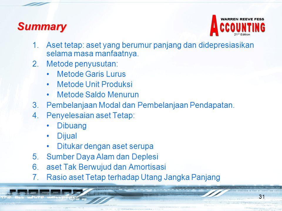 31 Summary 1.Aset tetap: aset yang berumur panjang dan didepresiasikan selama masa manfaatnya. 2.Metode penyusutan: •Metode Garis Lurus •Metode Unit P