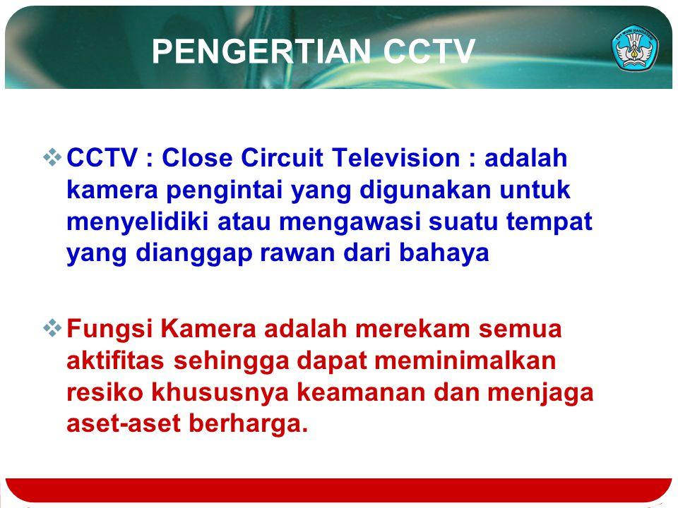 PENGERTIAN CCTV  CCTV : Close Circuit Television : adalah kamera pengintai yang digunakan untuk menyelidiki atau mengawasi suatu tempat yang dianggap