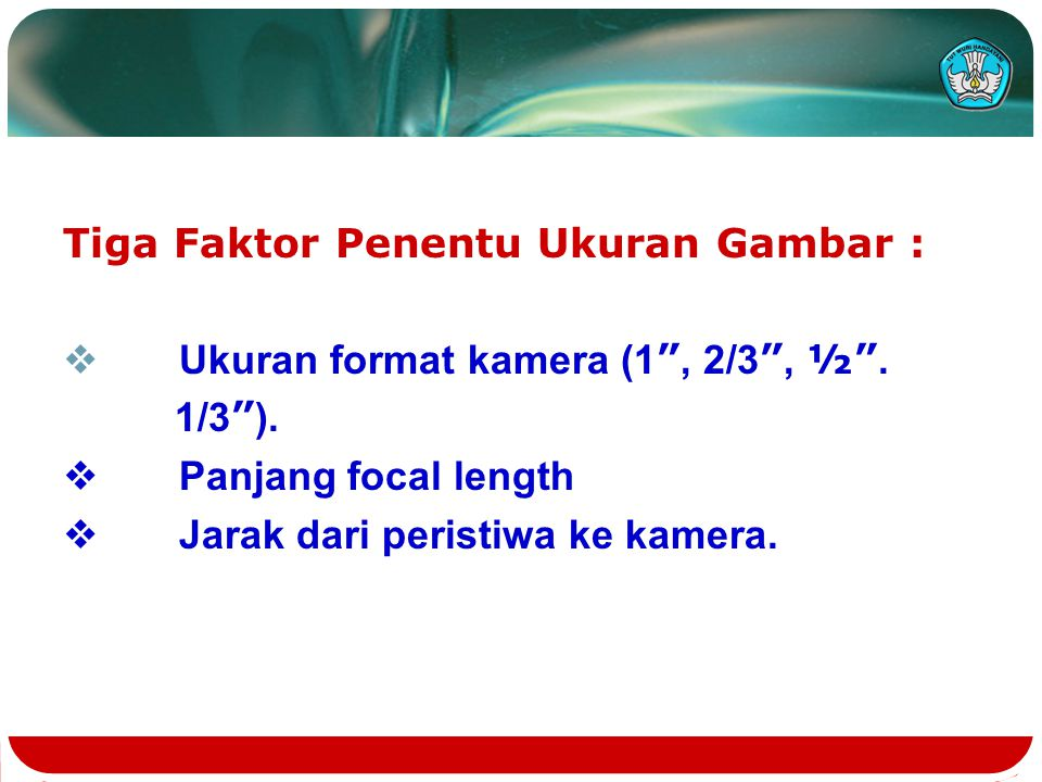 "Tiga Faktor Penentu Ukuran Gambar :  Ukuran format kamera (1 "", 2/3 "", ½"". 1/3 "" ).  Panjang focal length  Jarak dari peristiwa ke kamera."