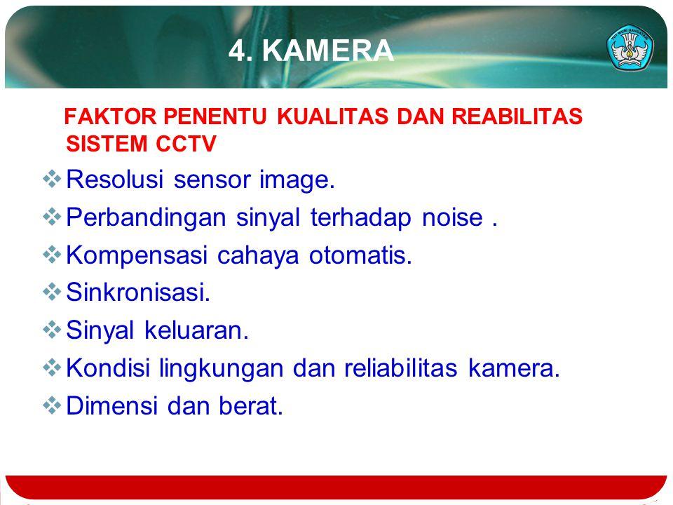 4. KAMERA FAKTOR PENENTU KUALITAS DAN REABILITAS SISTEM CCTV  Resolusi sensor image.  Perbandingan sinyal terhadap noise.  Kompensasi cahaya otomat