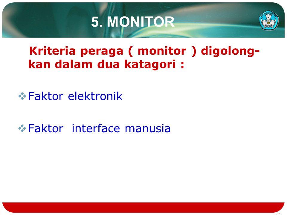 5. MONITOR Kriteria peraga ( monitor ) digolong- kan dalam dua katagori :  Faktor elektronik  Faktor interface manusia