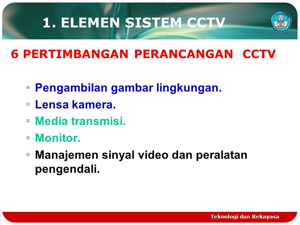 Teknologi dan Rekayasa 1. ELEMEN SISTEM CCTV 6 PERTIMBANGAN PERANCANGAN CCTV  Pengambilan gambar lingkungan.  Lensa kamera.  Media transmisi.  Mon