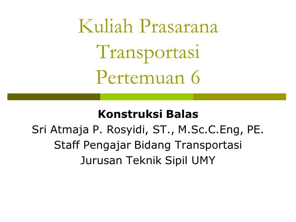 Kuliah Prasarana Transportasi Pertemuan 6 Konstruksi Balas Sri Atmaja P. Rosyidi, ST., M.Sc.C.Eng, PE. Staff Pengajar Bidang Transportasi Jurusan Tekn