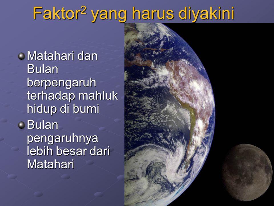 Faktor 2 yang harus diyakini Matahari dan Bulan berpengaruh terhadap mahluk hidup di bumi Bulan pengaruhnya lebih besar dari Matahari