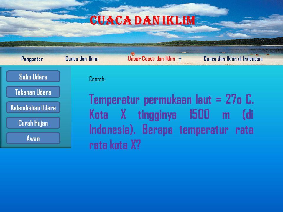 CUACA DAN IKLIM Pengantar Cuaca dan IklimUnsur Cuaca dan IklimCuaca dan Iklim di Indonesia Untuk mengetahui temperatur rata-rata suatu tempat digunakan rumus: Tx = To – (0,6 x h/100) Keterangan: Tx = temperatur rata rata suatu tempat (x) yang dicari To = temperatur suatu tempat yang sudah diketahui h = tinggi tempat (x)