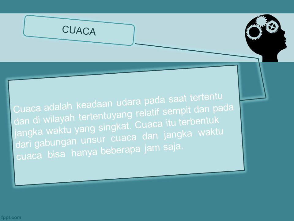 CUACA Cuaca adalah keadaan udara pada saat tertentu dan di wilayah tertentuyang relatif sempit dan pada jangka waktu yang singkat.