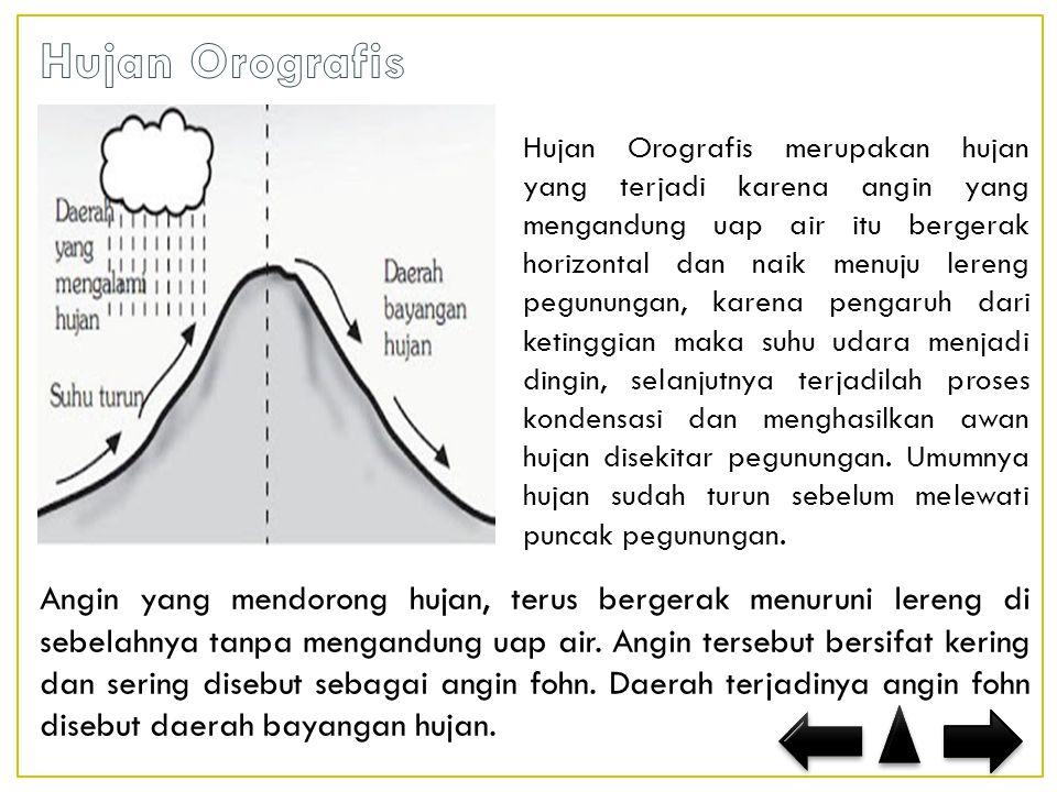Hujan Orografis merupakan hujan yang terjadi karena angin yang mengandung uap air itu bergerak horizontal dan naik menuju lereng pegunungan, karena pengaruh dari ketinggian maka suhu udara menjadi dingin, selanjutnya terjadilah proses kondensasi dan menghasilkan awan hujan disekitar pegunungan.