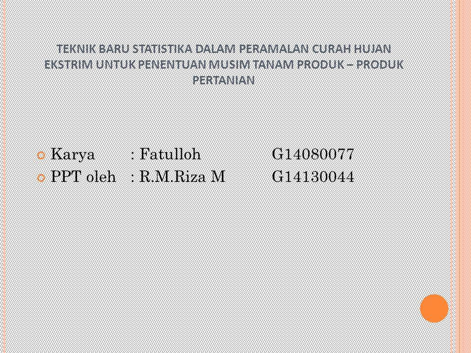 TEKNIK BARU STATISTIKA DALAM PERAMALAN CURAH HUJAN EKSTRIM UNTUK PENENTUAN MUSIM TANAM PRODUK – PRODUK PERTANIAN Karya : FatullohG14080077 PPT oleh: R.M.Riza MG14130044