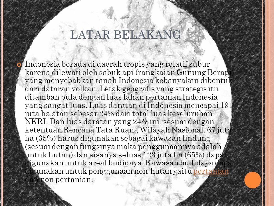 LATAR BELAKANG Indonesia berada di daerah tropis yang relatif subur karena dilewati oleh sabuk api (rangkaian Gunung Berapi) yang menyebabkan tanah Indonesia kebanyakan dibentuk dari dataran volkan.