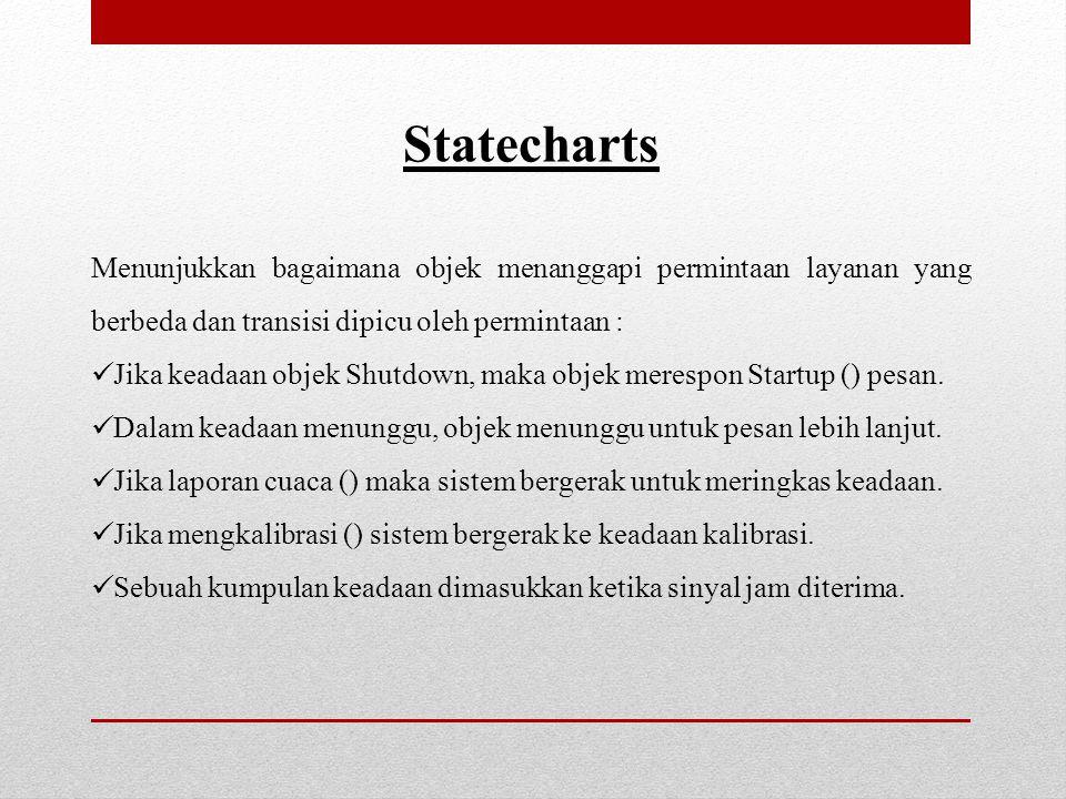 Statecharts Menunjukkan bagaimana objek menanggapi permintaan layanan yang berbeda dan transisi dipicu oleh permintaan :  Jika keadaan objek Shutdown, maka objek merespon Startup () pesan.