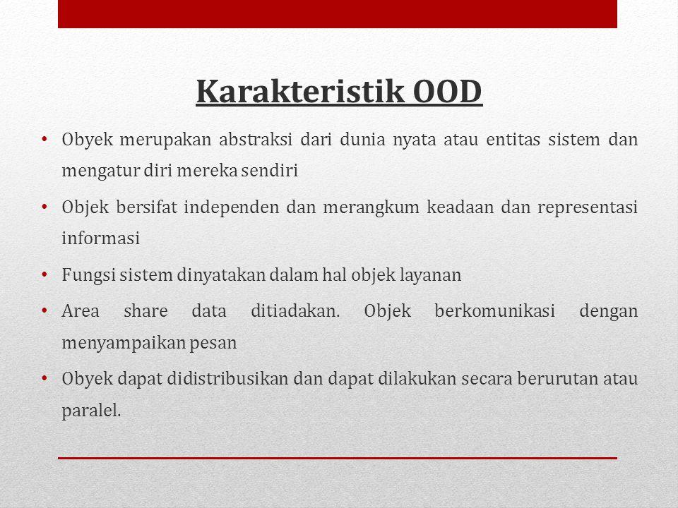 Karakteristik OOD • Obyek merupakan abstraksi dari dunia nyata atau entitas sistem dan mengatur diri mereka sendiri • Objek bersifat independen dan merangkum keadaan dan representasi informasi • Fungsi sistem dinyatakan dalam hal objek layanan • Area share data ditiadakan.