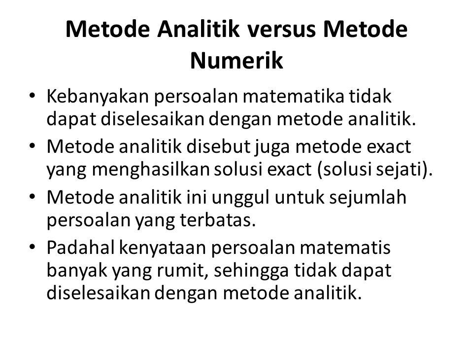 Metode Analitik versus Metode Numerik • Kebanyakan persoalan matematika tidak dapat diselesaikan dengan metode analitik. • Metode analitik disebut jug
