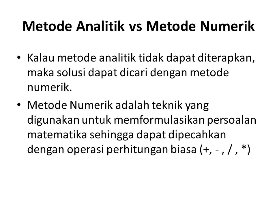 Metode Analitik vs Metode Numerik • Kalau metode analitik tidak dapat diterapkan, maka solusi dapat dicari dengan metode numerik. • Metode Numerik ada