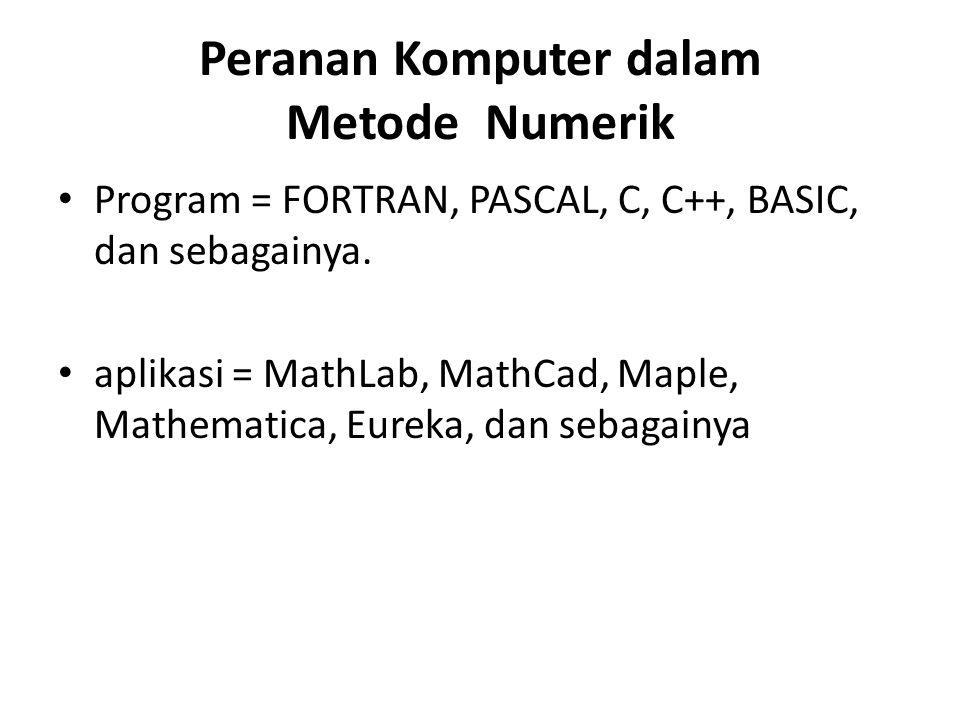 Peranan Komputer dalam Metode Numerik • Program = FORTRAN, PASCAL, C, C++, BASIC, dan sebagainya. • aplikasi = MathLab, MathCad, Maple, Mathematica, E
