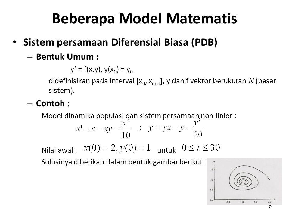 6 Beberapa Model Matematis • Sistem persamaan Diferensial Biasa (PDB) – Bentuk Umum : y' = f(x,y), y(x 0 ) = y 0 didefinisikan pada interval [x 0, x e