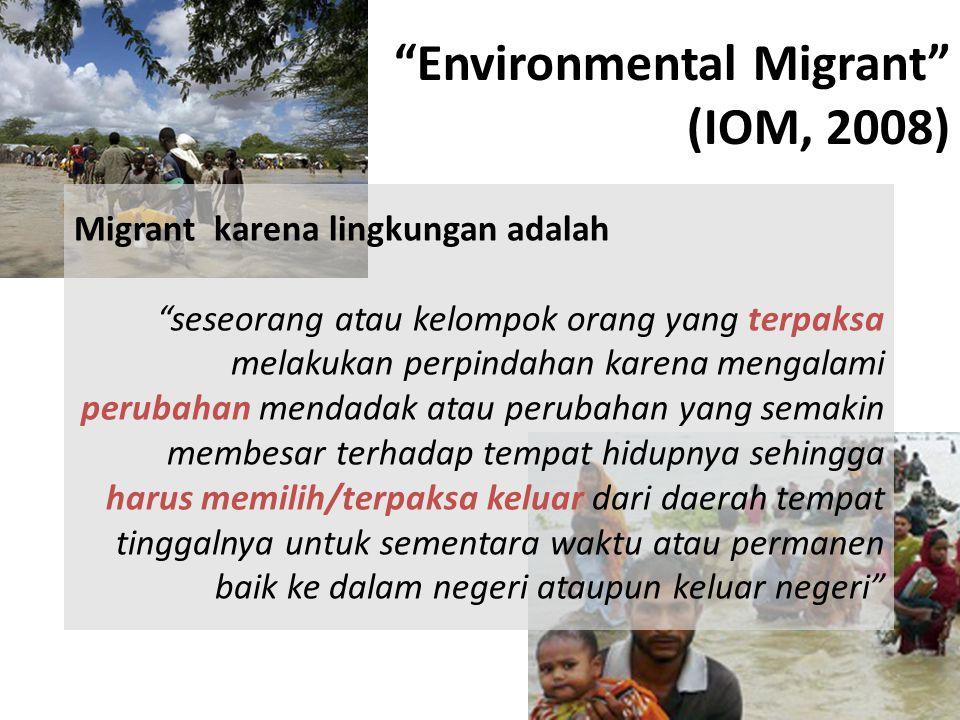 """""""Environmental Migrant"""" (IOM, 2008) Migrant karena lingkungan adalah """"seseorang atau kelompok orang yang terpaksa melakukan perpindahan karena mengala"""