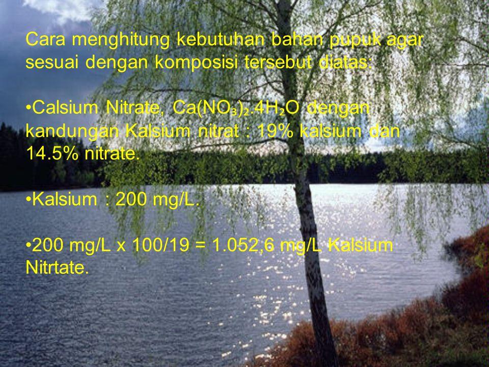 Cara menghitung kebutuhan bahan pupuk agar sesuai dengan komposisi tersebut diatas: • Calsium Nitrate, Ca(NO ₃ ) ₂.4H ₂ O dengan kandungan Kalsium nit