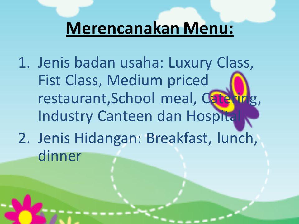 Merencanakan Menu: 1.Jenis badan usaha: Luxury Class, Fist Class, Medium priced restaurant,School meal, Catering, Industry Canteen dan Hospital 2.Jeni