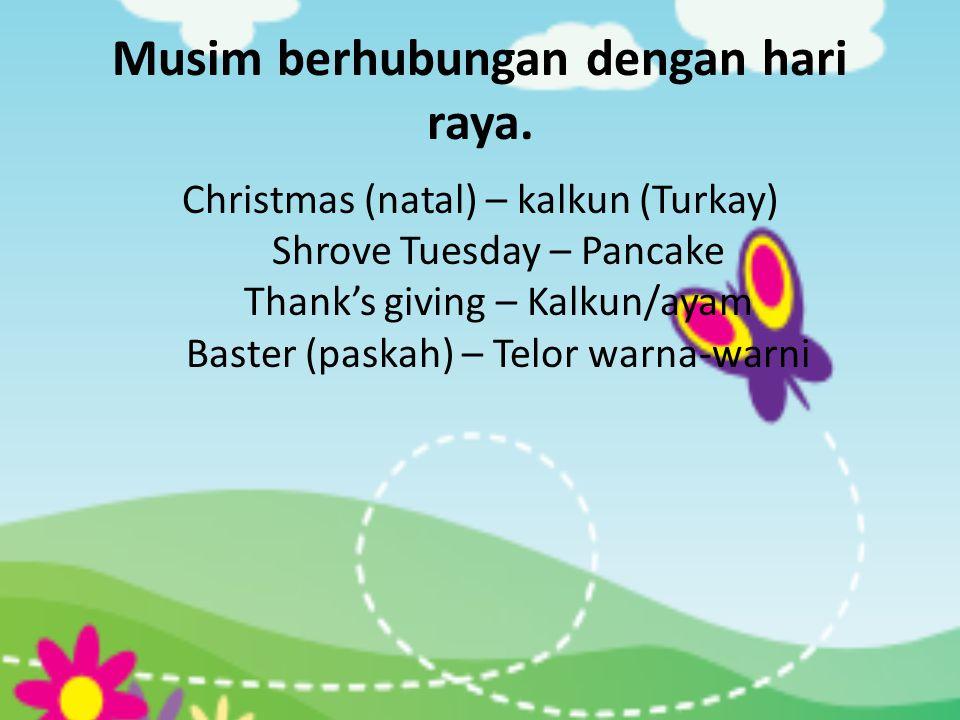 Musim berhubungan dengan hari raya. Christmas (natal) – kalkun (Turkay) Shrove Tuesday – Pancake Thank's giving – Kalkun/ayam Baster (paskah) – Telor